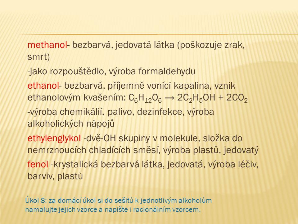 methanol- bezbarvá, jedovatá látka (poškozuje zrak, smrt) -jako rozpouštědlo, výroba formaldehydu ethanol- bezbarvá, příjemně vonící kapalina, vznik e
