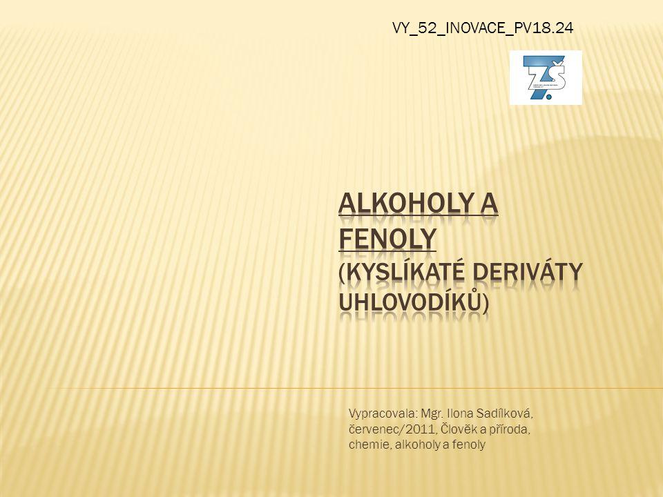  Alkoholy a fenoly (kyslíkaté deriváty uhlovodíků) -mají ve své molekule vázanu –OH skupiny(hydroxylovou) -zakončení názvu alkoholu je –ol Fenoly mají –OH skupinu na uhlovodíkový zbytek arenů(aromatický kruh) př.
