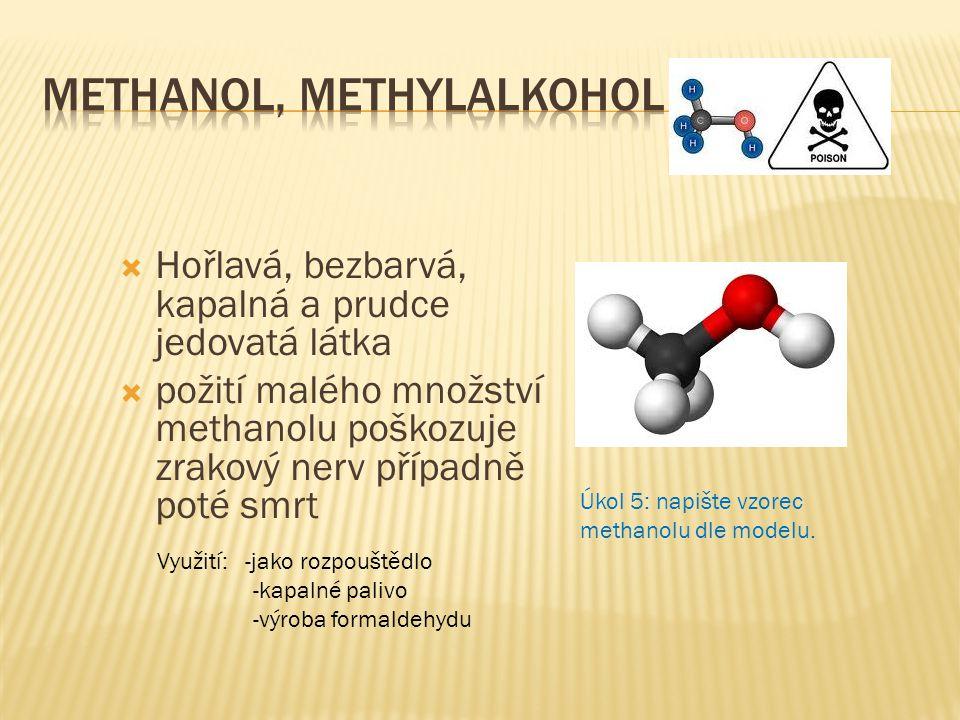  Hořlavá, bezbarvá, kapalná a prudce jedovatá látka  požití malého množství methanolu poškozuje zrakový nerv případně poté smrt Úkol 5: napište vzor