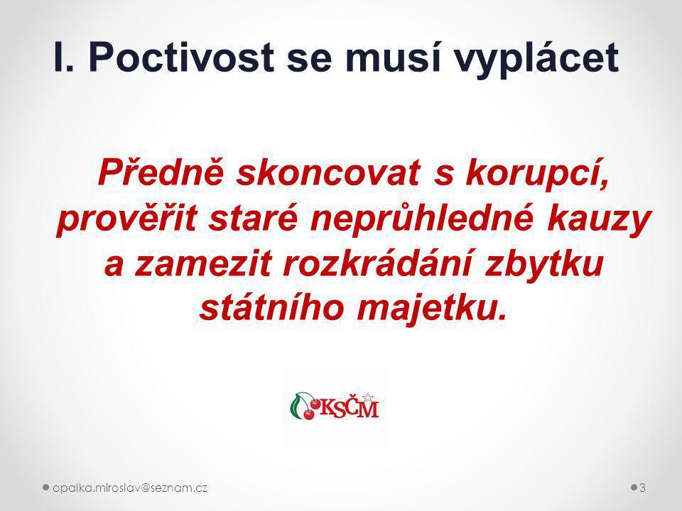 opalka.miroslav@seznam.cz3 I. Poctivost se musí vyplácet Předně skoncovat s korupcí, prověřit staré neprůhledné kauzy a zamezit rozkrádání zbytku stát