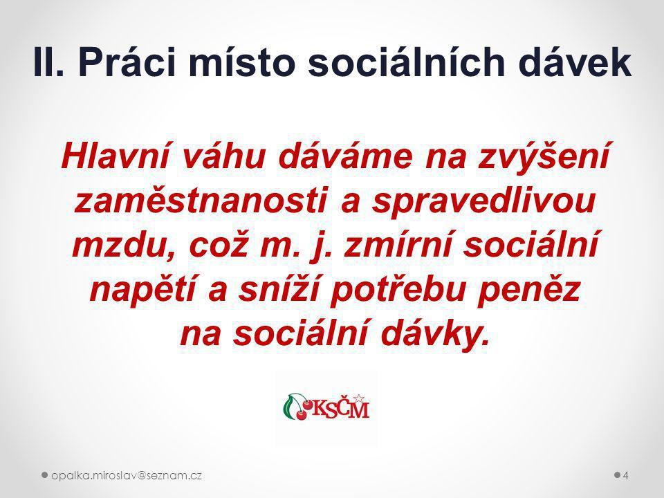 opalka.miroslav@seznam.cz4 II. Práci místo sociálních dávek Hlavní váhu dáváme na zvýšení zaměstnanosti a spravedlivou mzdu, což m. j. zmírní sociální