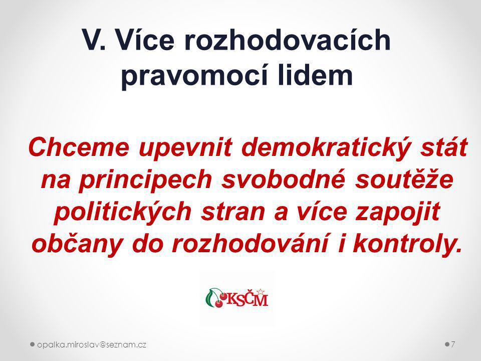 opalka.miroslav@seznam.cz7 V. Více rozhodovacích pravomocí lidem Chceme upevnit demokratický stát na principech svobodné soutěže politických stran a v
