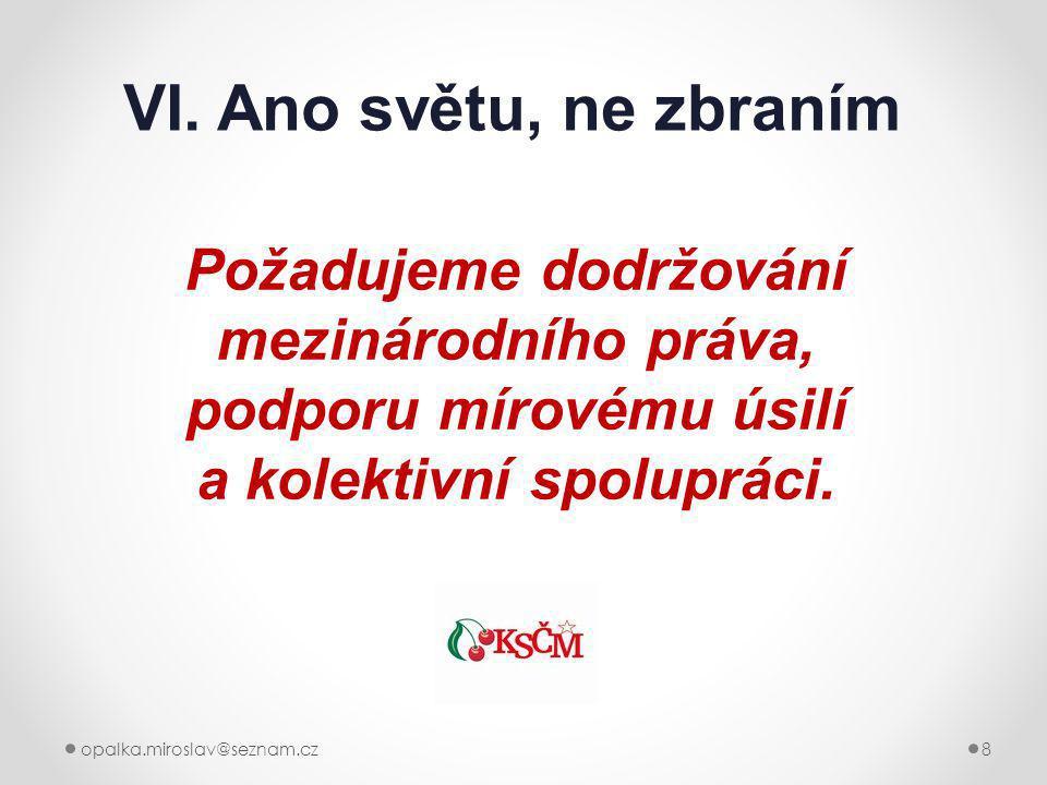 opalka.miroslav@seznam.cz8 VI. Ano světu, ne zbraním Požadujeme dodržování mezinárodního práva, podporu mírovému úsilí a kolektivní spolupráci.