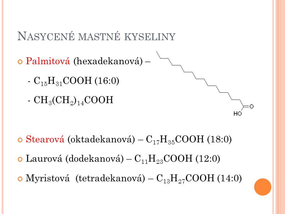 N ASYCENÉ MASTNÉ KYSELINY Palmitová (hexadekanová) – - C 15 H 31 COOH (16:0) - CH 3 (CH 2 ) 14 COOH Stearová (oktadekanová) – C 17 H 35 COOH (18:0) Laurová (dodekanová) – C 11 H 23 COOH (12:0) Myristová (tetradekanová) – C 13 H 27 COOH (14:0)