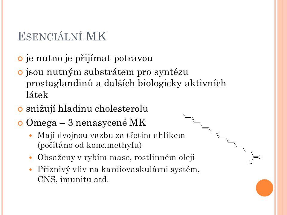 E SENCIÁLNÍ MK je nutno je přijímat potravou jsou nutným substrátem pro syntézu prostaglandinů a dalších biologicky aktivních látek snižují hladinu cholesterolu Omega – 3 nenasycené MK Mají dvojnou vazbu za třetím uhlíkem (počítáno od konc.methylu) Obsaženy v rybím mase, rostlinném oleji Příznivý vliv na kardiovaskulární systém, CNS, imunitu atd.