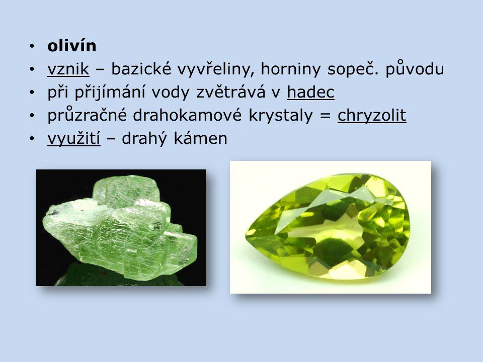 olivín vznik – bazické vyvřeliny, horniny sopeč. původu při přijímání vody zvětrává v hadec průzračné drahokamové krystaly = chryzolit využití – drahý