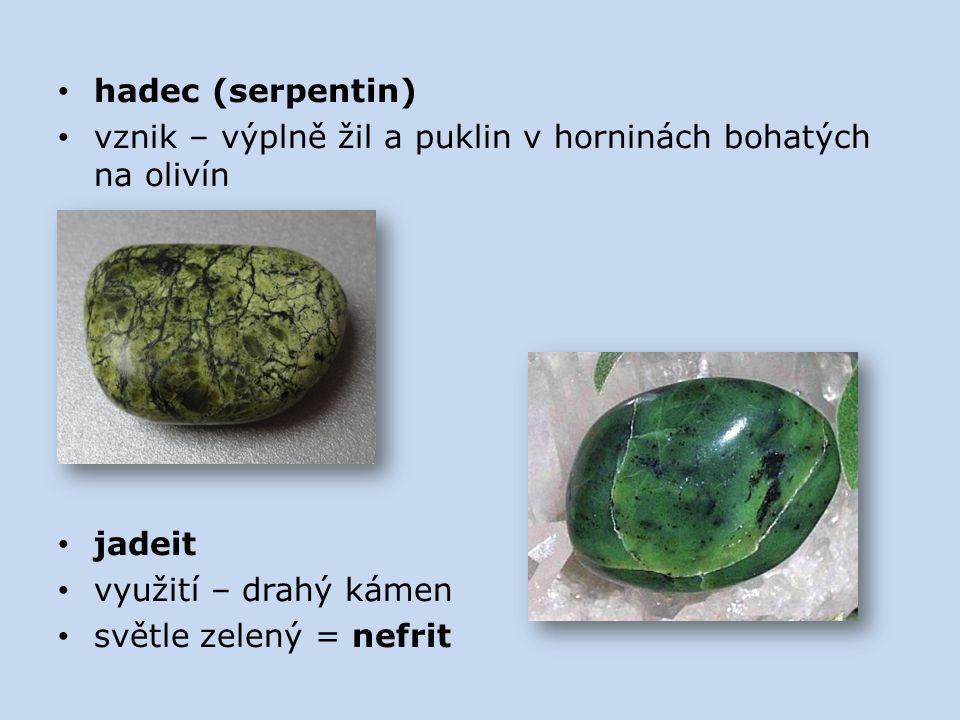 hadec (serpentin) vznik – výplně žil a puklin v horninách bohatých na olivín jadeit využití – drahý kámen světle zelený = nefrit