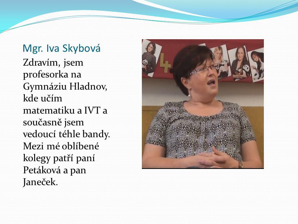 Mgr. Iva Skybová Zdravím, jsem profesorka na Gymnáziu Hladnov, kde učím matematiku a IVT a současně jsem vedoucí téhle bandy. Mezi mé oblíbené kolegy