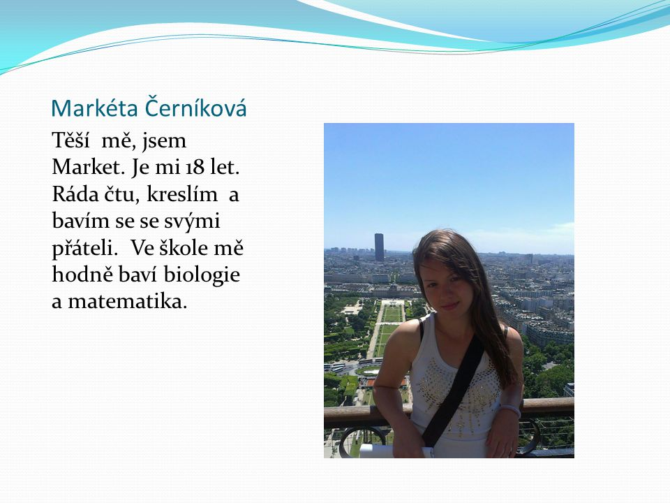 Markéta Černíková Těší mě, jsem Market. Je mi 18 let. Ráda čtu, kreslím a bavím se se svými přáteli. Ve škole mě hodně baví biologie a matematika.