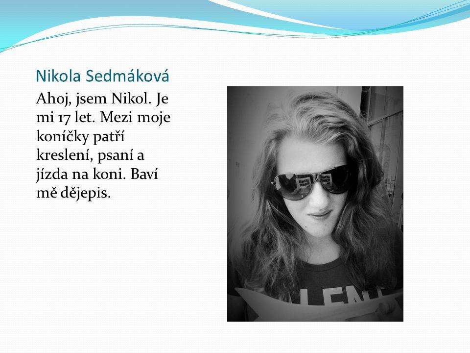 Nikola Sedmáková Ahoj, jsem Nikol. Je mi 17 let. Mezi moje koníčky patří kreslení, psaní a jízda na koni. Baví mě dějepis.