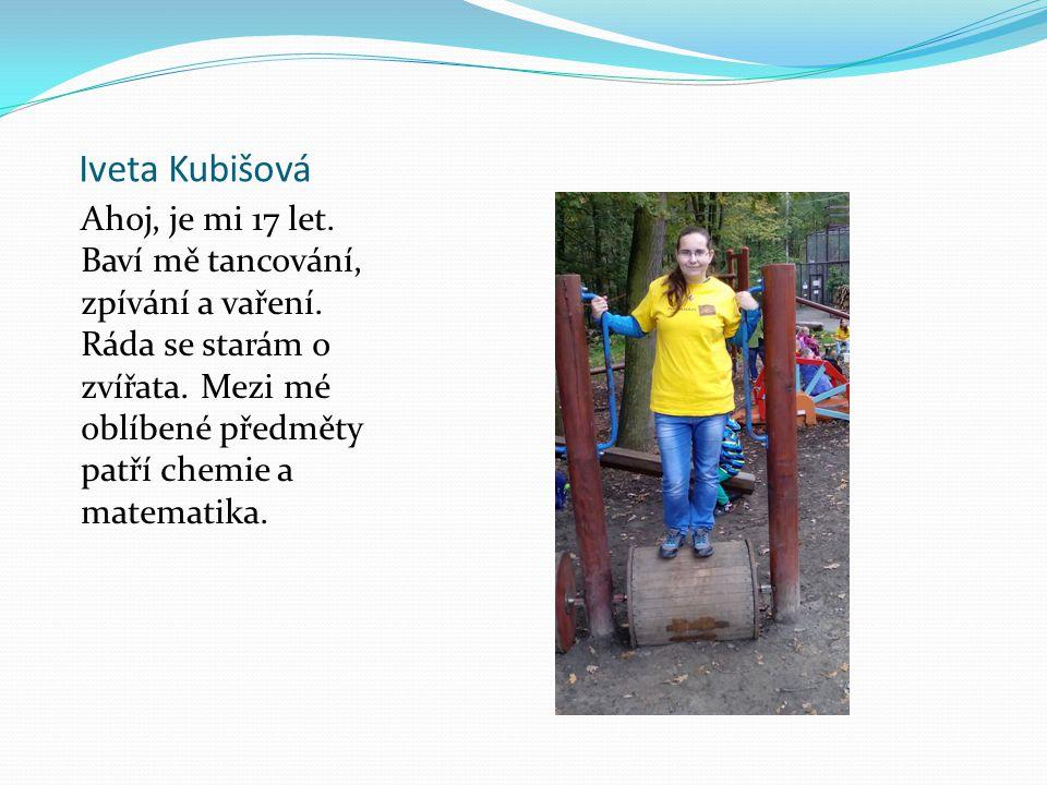 Iveta Kubišová Ahoj, je mi 17 let. Baví mě tancování, zpívání a vaření. Ráda se starám o zvířata. Mezi mé oblíbené předměty patří chemie a matematika.