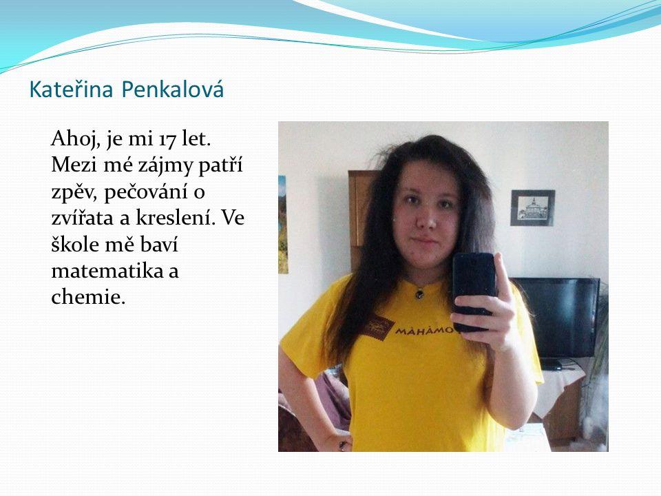 Kateřina Penkalová Ahoj, je mi 17 let. Mezi mé zájmy patří zpěv, pečování o zvířata a kreslení. Ve škole mě baví matematika a chemie.