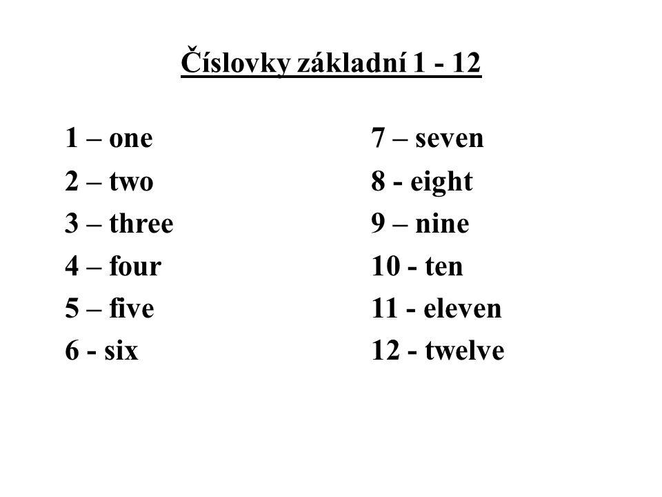 Číslovky základní 1 - 12 1 – one7 – seven 2 – two8 - eight 3 – three9 – nine 4 – four10 - ten 5 – five11 - eleven 6 - six 12 - twelve