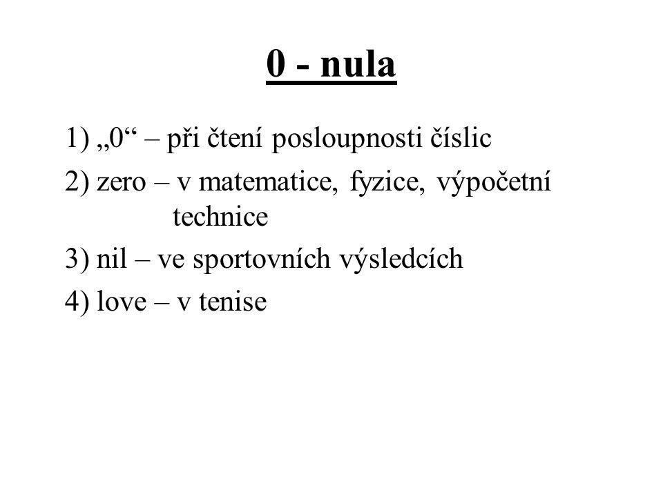 """0 - nula 1) """"0"""" – při čtení posloupnosti číslic 2) zero – v matematice, fyzice, výpočetní technice 3) nil – ve sportovních výsledcích 4) love – v teni"""
