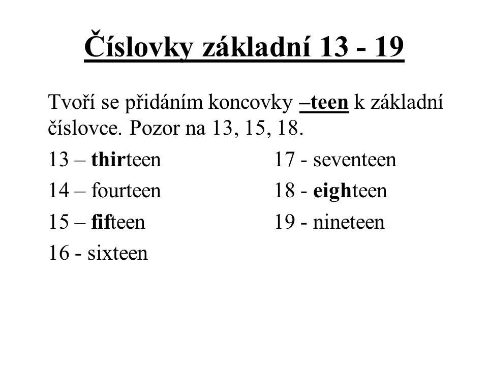 Číslovky základní 13 - 19 Tvoří se přidáním koncovky –teen k základní číslovce. Pozor na 13, 15, 18. 13 – thirteen17 - seventeen 14 – fourteen18 - eig