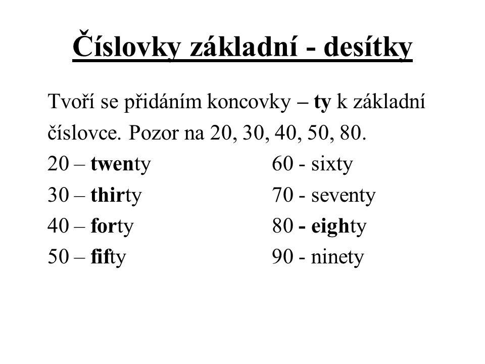Číslovky základní - desítky Tvoří se přidáním koncovky – ty k základní číslovce. Pozor na 20, 30, 40, 50, 80. 20 – twenty60 - sixty 30 – thirty70 - se