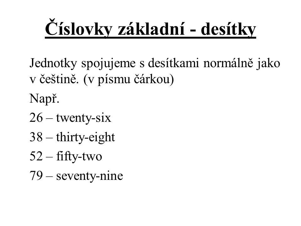 Číslovky základní - desítky Jednotky spojujeme s desítkami normálně jako v češtině. (v písmu čárkou) Např. 26 – twenty-six 38 – thirty-eight 52 – fift