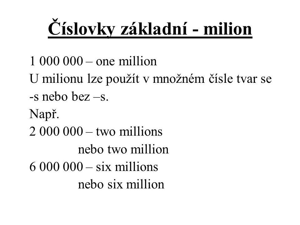 Číslovky základní - milion 1 000 000 – one million U milionu lze použít v množném čísle tvar se -s nebo bez –s. Např. 2 000 000 – two millions nebo tw