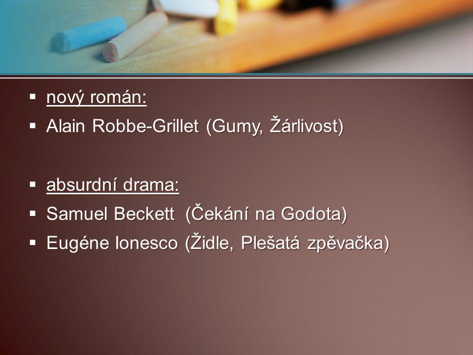  nový román:  Alain Robbe-Grillet (Gumy, Žárlivost)  absurdní drama:  Samuel Beckett (Čekání na Godota)  Eugéne Ionesco (Židle, Plešatá zpěvačka)