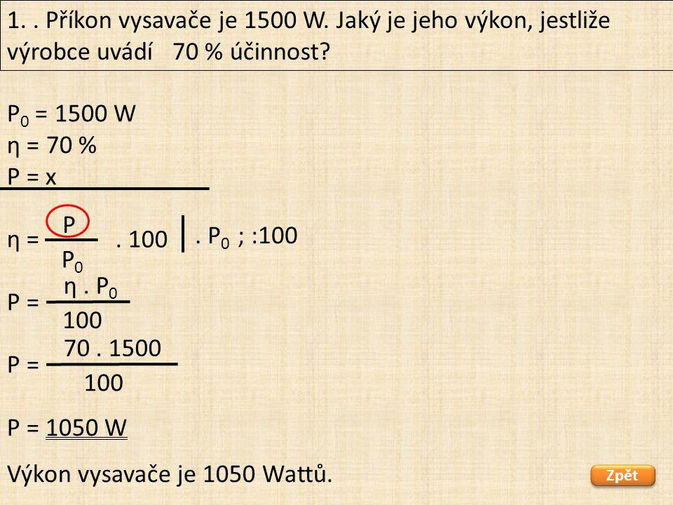 P 0 = 1500 W η = 70 % P = x η = P = P = 1050 W 1.. Příkon vysavače je 1500 W. Jaký je jeho výkon, jestliže výrobce uvádí 70 % účinnost? Zpět Výkon vys