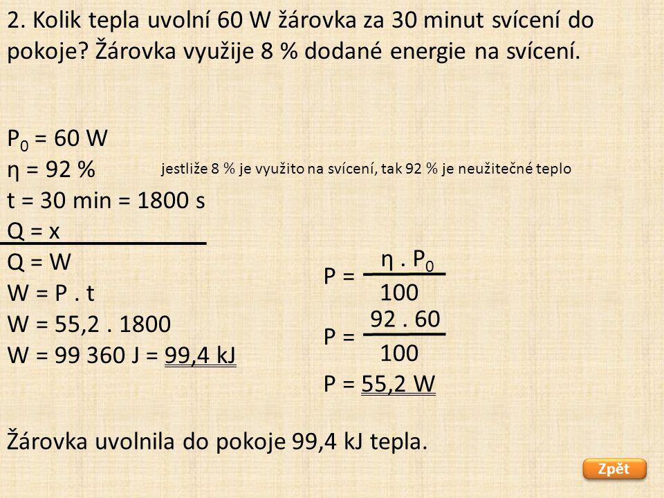 P 0 = 60 W η = 92 % t = 30 min = 1800 s Q = x Q = W W = P. t W = 55,2. 1800 W = 99 360 J = 99,4 kJ Zpět Žárovka uvolnila do pokoje 99,4 kJ tepla. 2. K