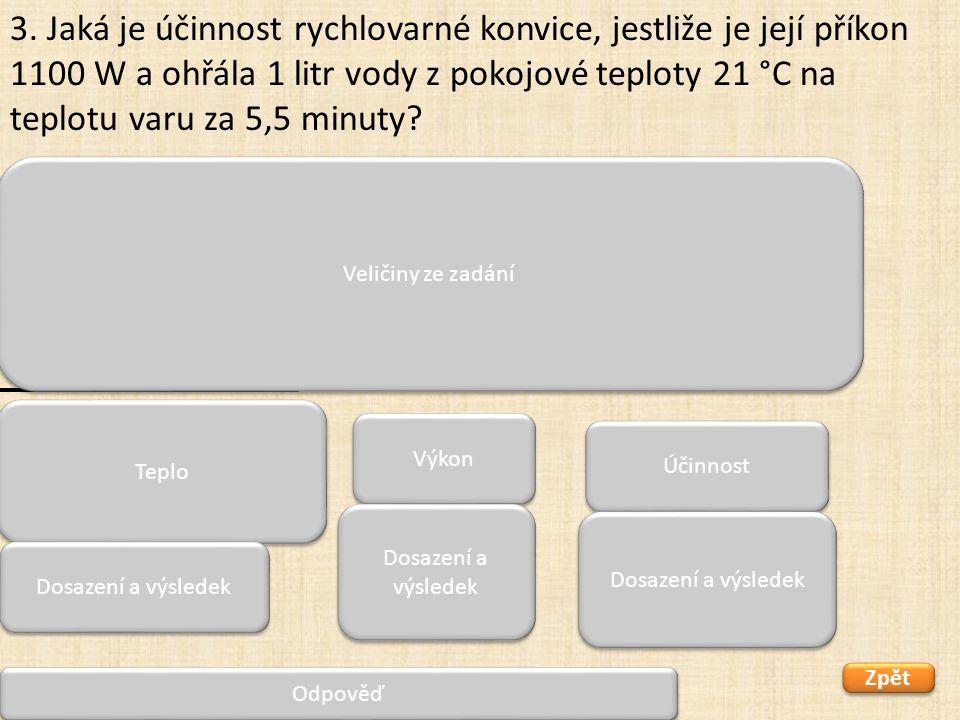 Zpět 1100 P 0 = 1100 W m = 1 kg Δt = 79 °C t= 5,5 min = 330 s η = x Účinnost rychlovarné konvice je 90,9 %. 3. Jaká je účinnost rychlovarné konvice, j