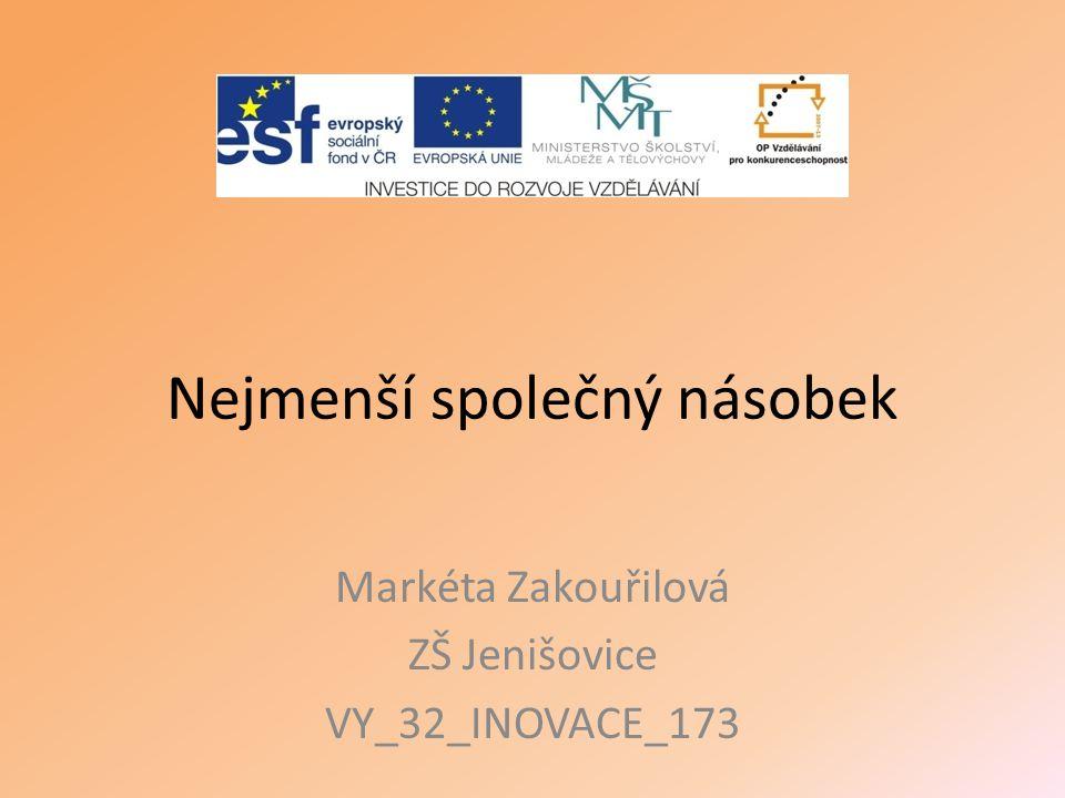 Nejmenší společný násobek Markéta Zakouřilová ZŠ Jenišovice VY_32_INOVACE_173
