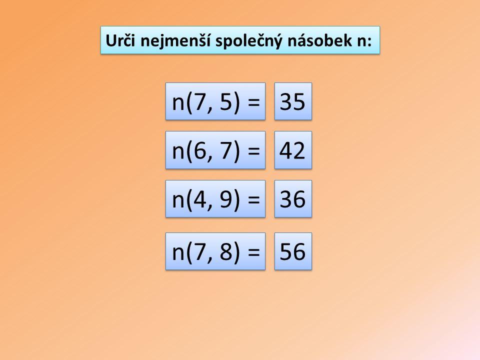 Urči nejmenší společný násobek n: n(7, 5) = n(6, 7) = n(4, 9) = n(7, 8) = 35 42 36 56