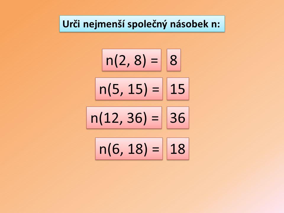 n(2, 8) = n(5, 15) = n(12, 36) = n(6, 18) = 8 8 15 36 18 Urči nejmenší společný násobek n: