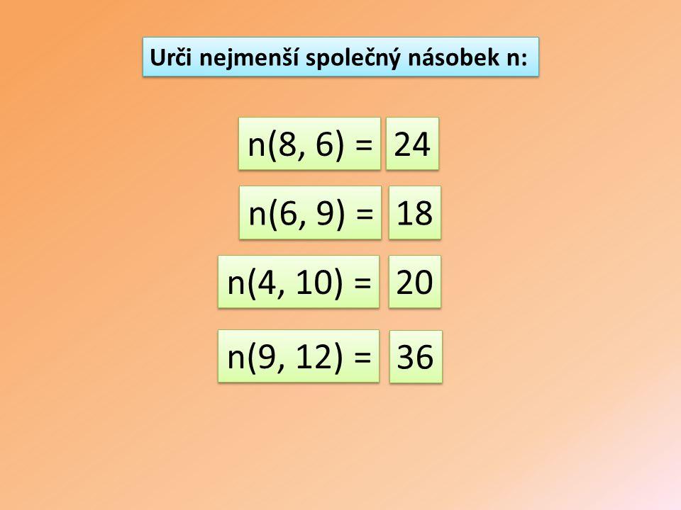 n(8, 6) = n(6, 9) = n(4, 10) = n(9, 12) = 24 18 20 36 Urči nejmenší společný násobek n: