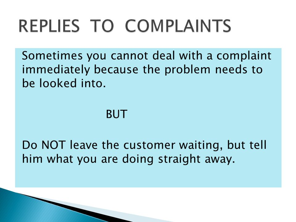 the complaint is justified then explain how the mistake occured the complaint is NOT justified then politely but firmly reject the responsibility