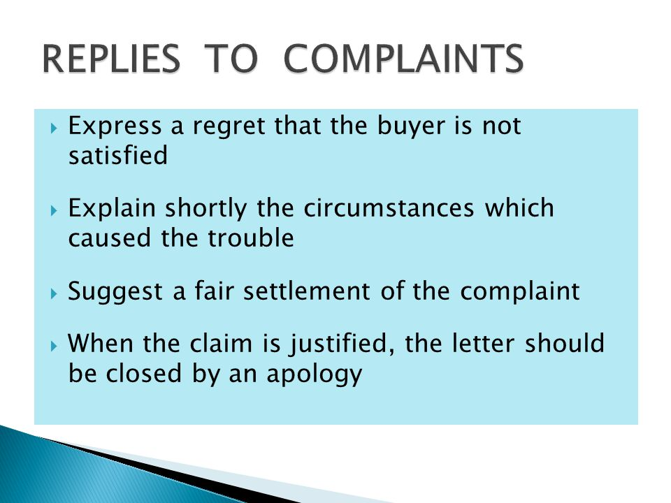  Express a regret that the buyer is not satisfied  Explain shortly the circumstances which caused the trouble  Suggest a fair settlement of the complaint  When the claim is justified, the letter should be closed by an apology