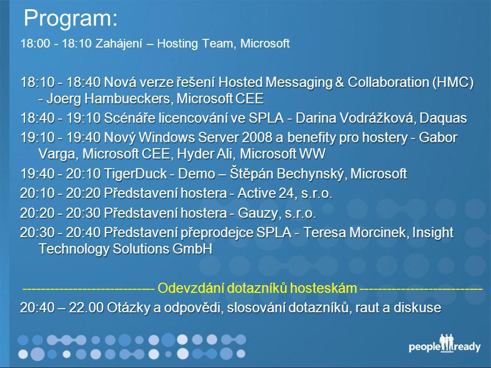 Program: 18:00 - 18:10 Zahájení – Hosting Team, Microsoft 18:10 - 18:40 Nová verze řešení Hosted Messaging & Collaboration (HMC) - Joerg Hambueckers, Microsoft CEE 18:40 - 19:10 Scénáře licencování ve SPLA - Darina Vodrážková, Daquas 19:10 - 19:40 Nový Windows Server 2008 a benefity pro hostery - Gabor Varga, Microsoft CEE, Hyder Ali, Microsoft WW 19:40 - 20:10 TigerDuck - Demo – Štěpán Bechynský, Microsoft 20:10 - 20:20 Představení hostera - Active 24, s.r.o.