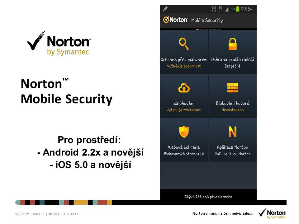 Norton chrání, na čem nejvíc záleží. Norton ™ Mobile Security Pro prostředí: - Android 2.2x a novější - iOS 5.0 a novější