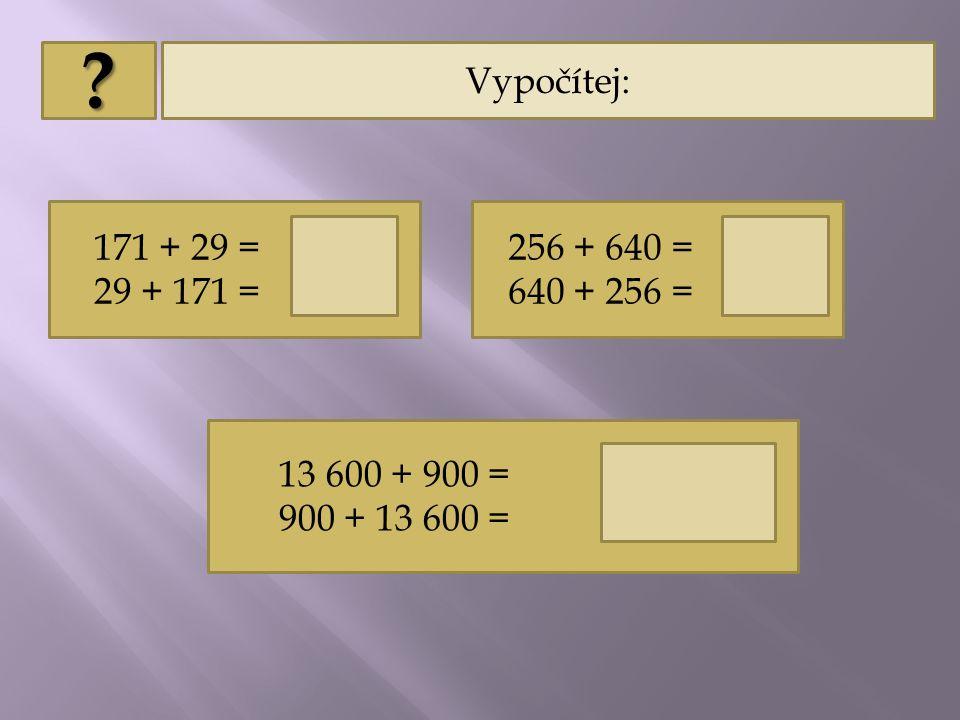 Vypočítej: 171 + 29 = 200 29 + 171 = 200 256 + 640 = 896 640 + 256 = 896 13 600 + 900 = 14 500 900 + 13 600 = 14 500