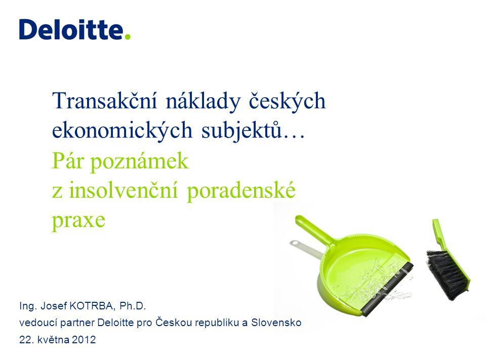 Transakční náklady českých ekonomických subjektů… Ing. Josef KOTRBA, Ph.D. vedoucí partner Deloitte pro Českou republiku a Slovensko 22. května 2012 P