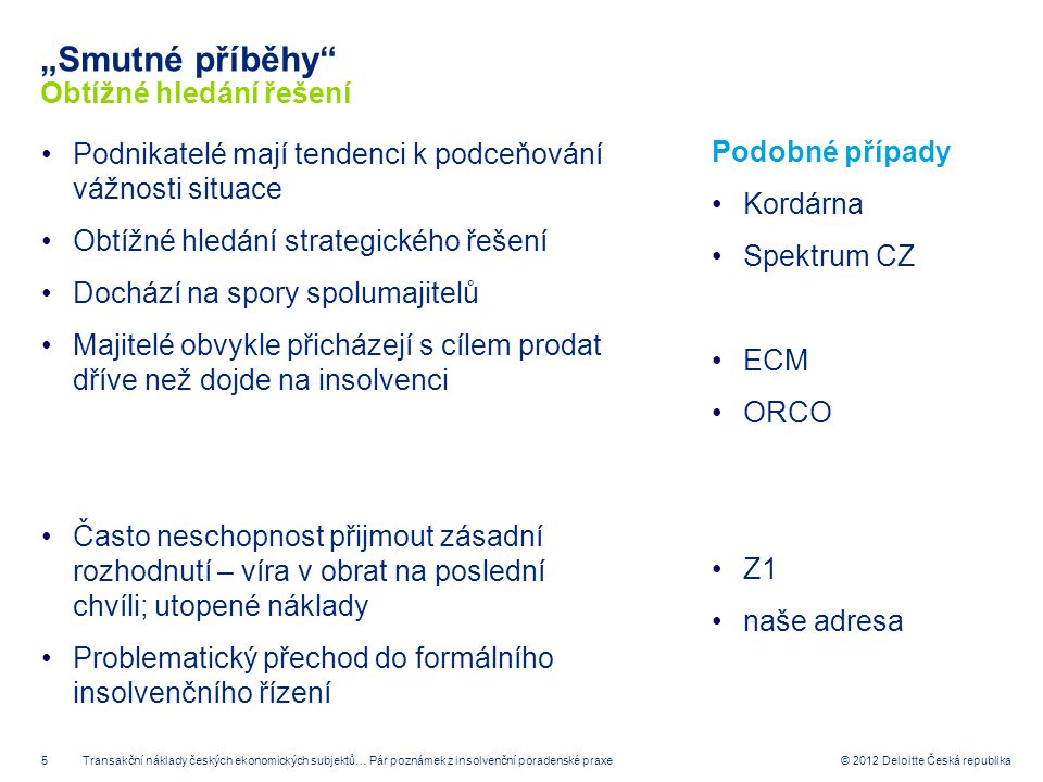 """5 © 2012 Deloitte Česká republika """"Smutné příběhy"""" Obtížné hledání řešení Podnikatelé mají tendenci k podceňování vážnosti situace Obtížné hledání str"""