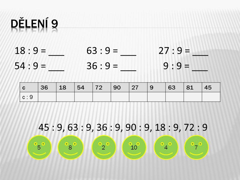 18 : 9 = ___63 : 9 = ___27 : 9 = ___ 54 : 9 = ___36 : 9 = ___ 9 : 9 = ___ 45 : 9, 63 : 9, 36 : 9, 90 : 9, 18 : 9, 72 : 9 13 c3618547290279638145 c : 9 5478210