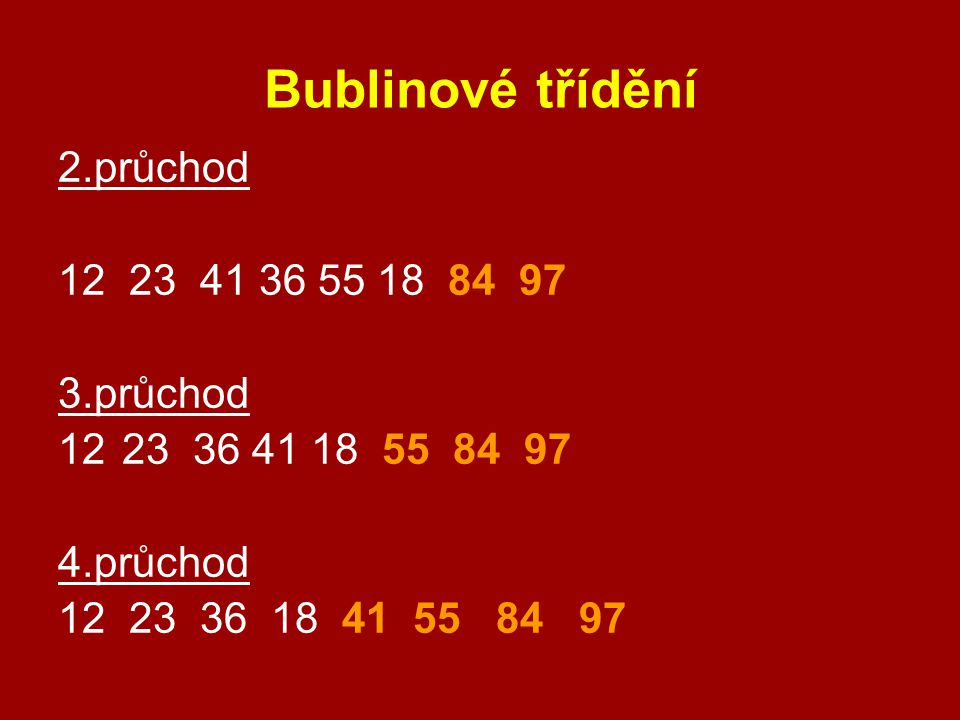 Bublinové třídění 2.průchod 12 23 41 36 55 18 84 97 3.průchod 1223 36 41 18 55 84 97 4.průchod 12 23 36 18 41 55 84 97