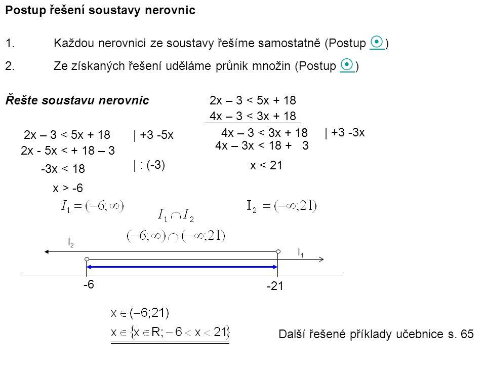 Postup řešení soustavy nerovnic 1.Každou nerovnici ze soustavy řešíme samostatně (Postup  )  2.Ze získaných řešení uděláme průnik množin (Postup  )  Řešte soustavu nerovnic 2x – 3 < 5x + 18 | +3 -5x 2x - 5x < + 18 – 3 -3x < 18 | : (-3) x > -6 2x – 3 < 5x + 18 4x – 3 < 3x + 18 | +3 -3x 4x – 3x < 18 + 3 x < 21 -6 -21 I1I1 I2I2 Další řešené příklady učebnice s.