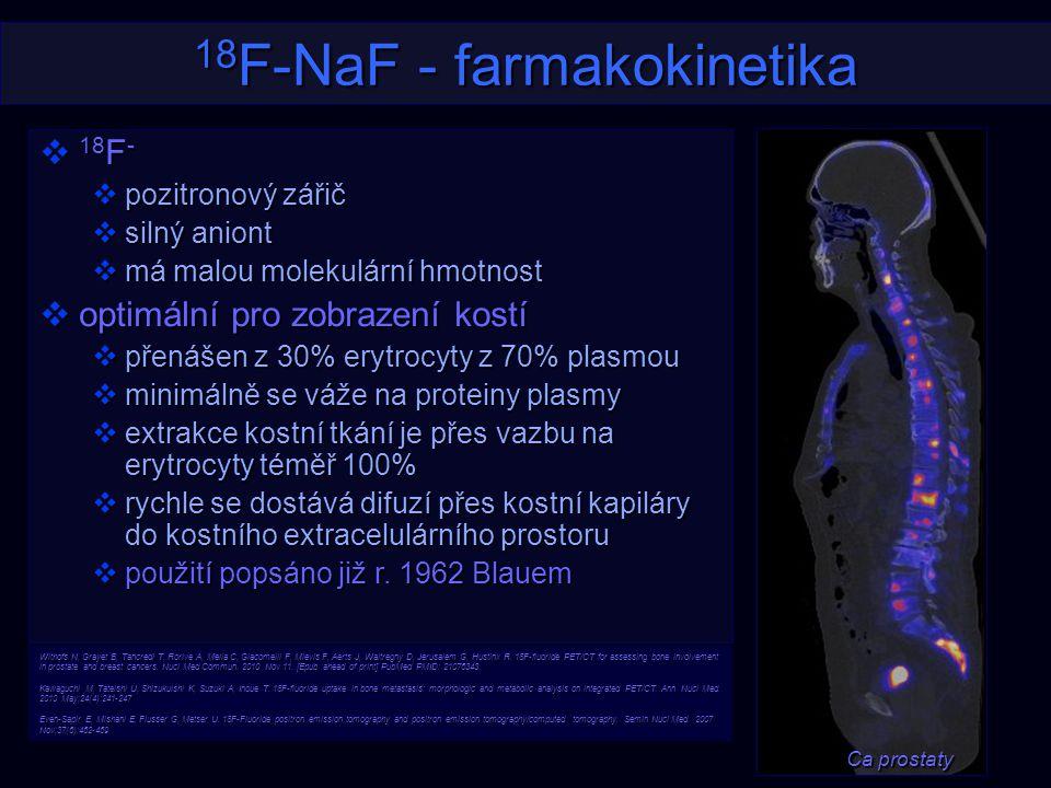 18 F-NaF - farmakokinetika  18 F -  pozitronový zářič  silný aniont  má malou molekulární hmotnost  optimální pro zobrazení kostí  přenášen z 30