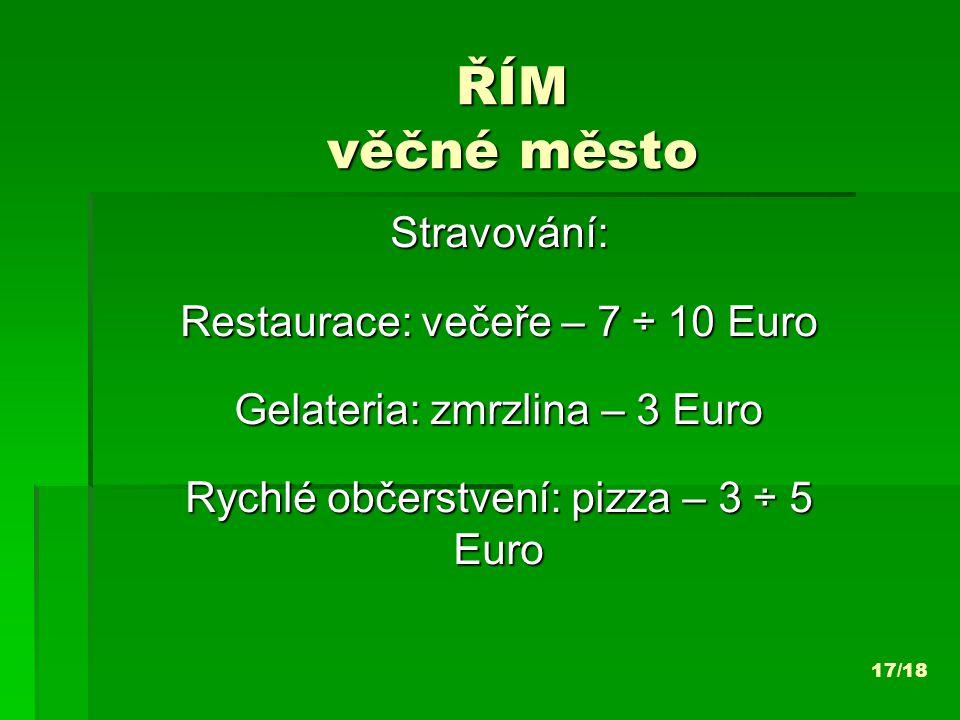 ŘÍM věčné město Stravování: Restaurace: večeře – 7 ÷ 10 Euro Gelateria: zmrzlina – 3 Euro Rychlé občerstvení: pizza – 3 ÷ 5 Euro 17/18