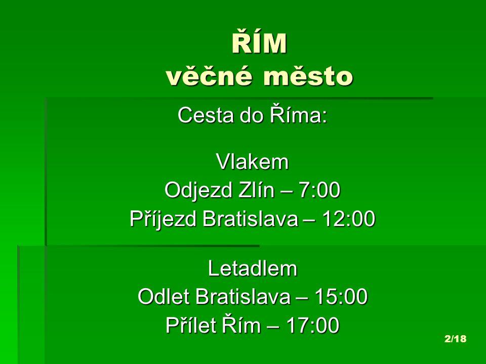 ŘÍM věčné město Cesta do Říma: Vlakem Odjezd Zlín – 7:00 Příjezd Bratislava – 12:00 Letadlem Odlet Bratislava – 15:00 Přílet Řím – 17:00 2/18