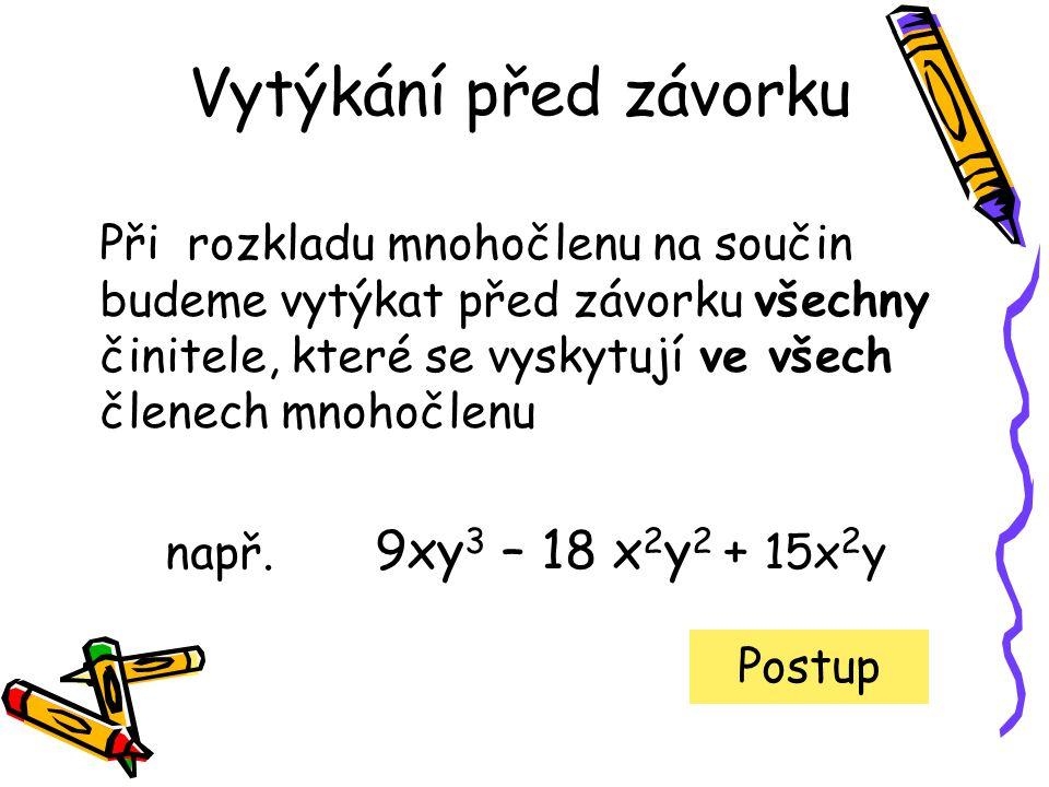 9xy 3 – 18 x 2 y 2 + 15x 2 y Čísla rozložíme na součin prvočísel, mocniny rozepíšeme jako součiny základů 3.3.x.y.y.y – 2.3.3.x.x.y.y + 3.5.x.x.y Najdeme společné činitele všech členů 3.3.x.y.y.y – 2.3.3.x.x.y.y + 3.5.x.x.y Vytkneme všechny společné činitele před závorku 3.x.y.(3.y.y – 2.3.x.y + 5.x) Výsledný výraz zapíšeme co nejstručněji 3xy.(3y 2 – 6xy + 5x)