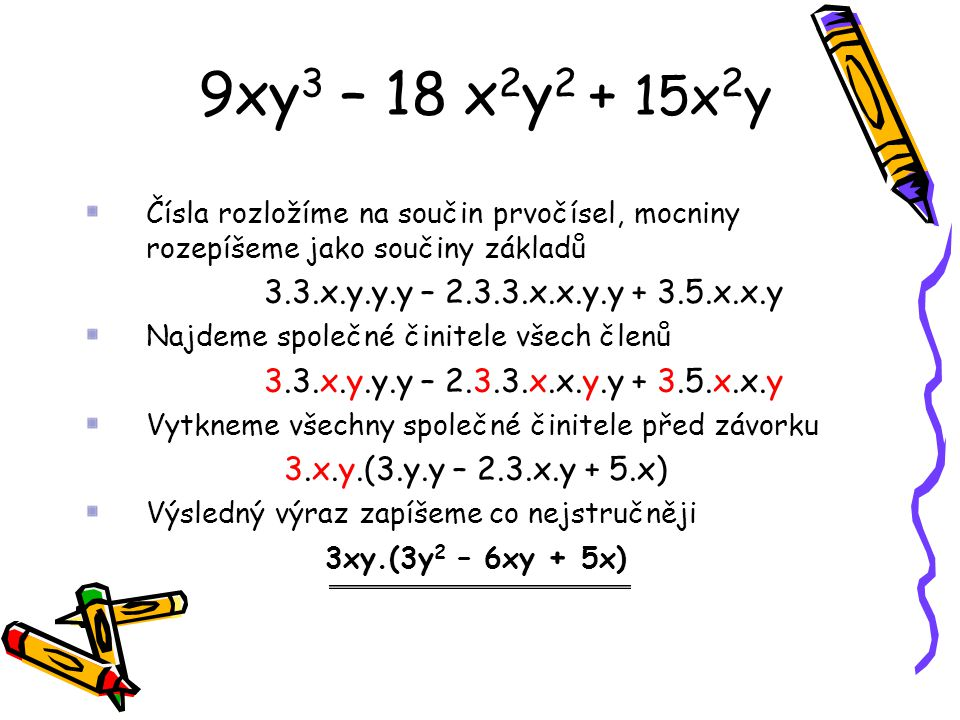 9xy 3 – 18 x 2 y 2 + 15x 2 y Čísla rozložíme na součin prvočísel, mocniny rozepíšeme jako součiny základů 3.3.x.y.y.y – 2.3.3.x.x.y.y + 3.5.x.x.y Najd