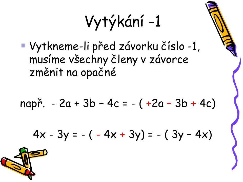 Vytýkání -1 Vytkneme-li před závorku číslo -1, musíme všechny členy v závorce změnit na opačné např. - 2a + 3b – 4c = - ( +2a – 3b + 4c) 4x - 3y = - (