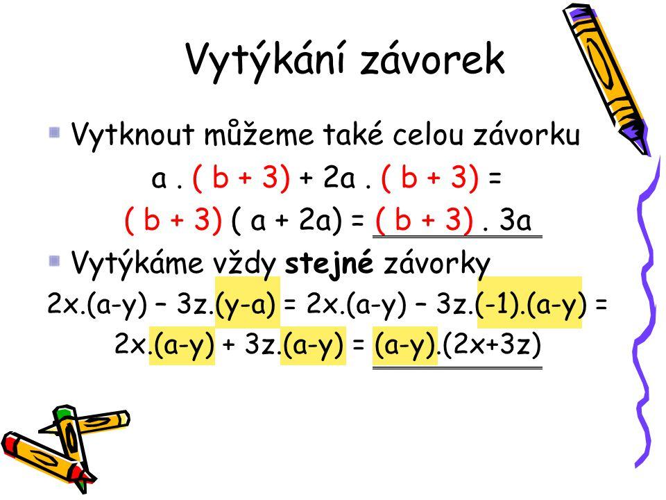Vytknout můžeme také celou závorku a. ( b + 3) + 2a. ( b + 3) = ( b + 3) ( a + 2a) = ( b + 3). 3a Vytýkáme vždy stejné závorky 2x.(a-y) – 3z.(y-a) = 2