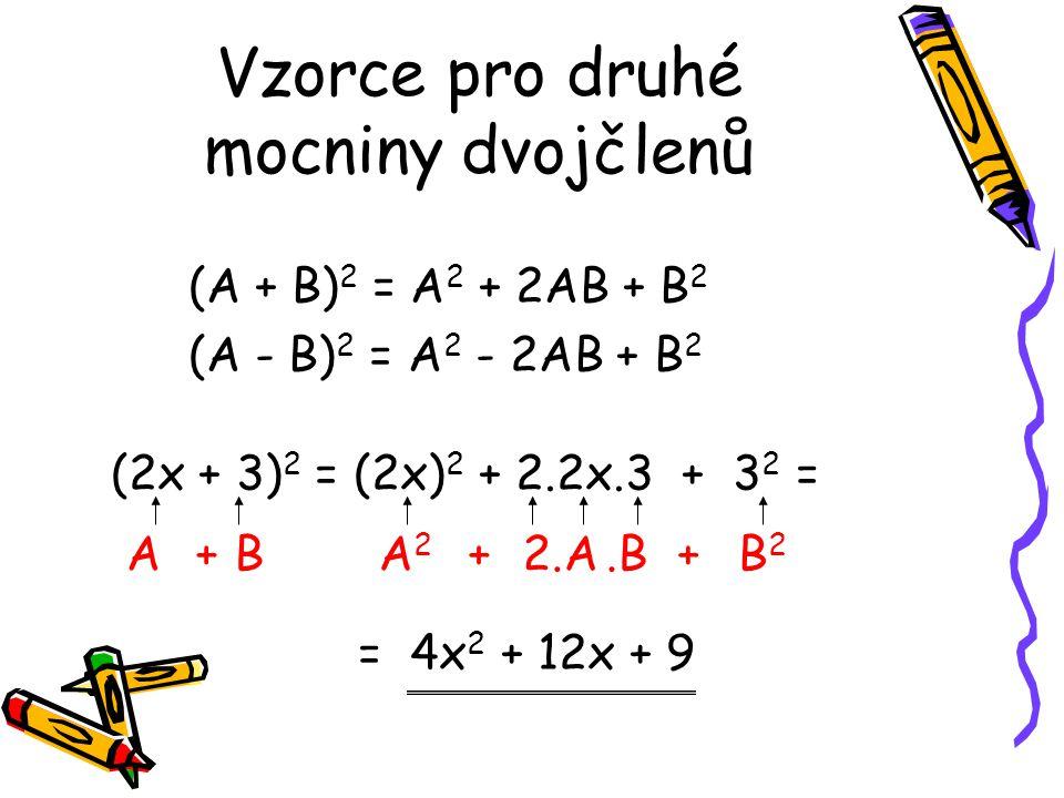 Vzorce pro druhé mocniny dvojčlenů (A + B) 2 = A 2 + 2AB + B 2 (A - B) 2 = A 2 - 2AB + B 2 (2x + 3) 2 = (2x) 2 + 2.2x.3 + 3 2 = = 4x 2 + 12x + 9 ABA2A