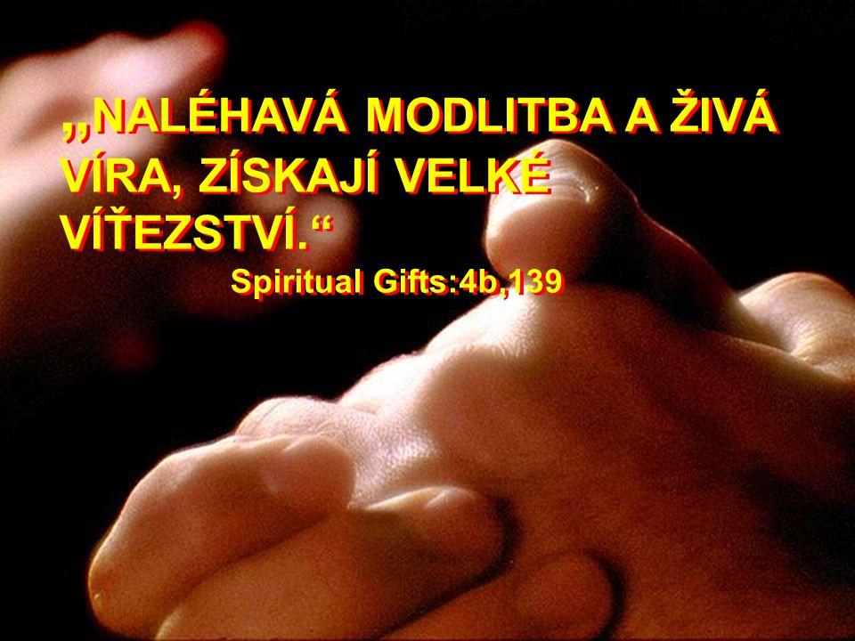 """"""" NALÉHAVÁ MODLITBA A ŽIVÁ VÍRA, ZÍSKAJÍ VELKÉ VÍŤEZSTVÍ."""" Spiritual Gifts:4b,139"""