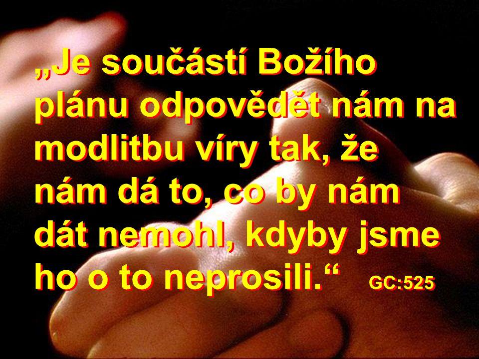 """""""Je součástí Božího plánu odpovědět nám na modlitbu víry tak, že nám dá to, co by nám dát nemohl, kdyby jsme ho o to neprosili."""" GC:525"""
